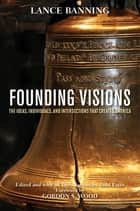 Founding Visions - The Ideas, Individuals, and Intersections that Created America ebook by Lance Banning, Todd Estes, Gordon S. Wood