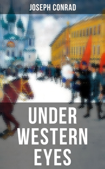 UNDER WESTERN EYES - An Intriguing Tale of Espionage and Betrayal in Czarist Russia From the Renowned Author of Heart of Darkness, Nostromo & The Secret Agent (Including Author's Memoirs, Letters & Critical Essays) ebook by Joseph Conrad