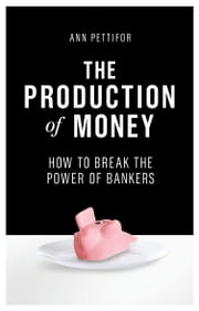 The Production of Money - How to Break the Power of Bankers ebook by Ann Pettifor