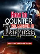 How to Counter the Kingdom of Darkness ebook by Evangelist Osazuwa Victor