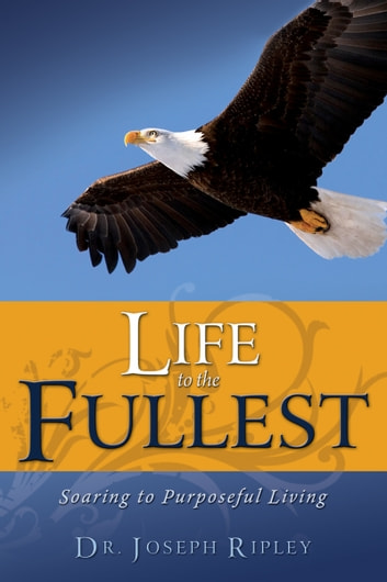 Life to the Fullest - Soaring to Purposeful Living ebook by Joseph Ripley
