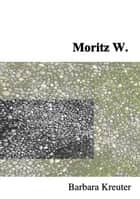 Moritz W. eBook by Barbara Kreuter