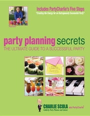 Party Planning Secrets the Ultimate Guide to a Successful Party ebook by Scola, Charlie