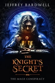 The Knight's Secret - The Mage Conspiracy, #1 ebook by Jeffrey Bardwell