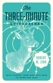 The Three-Minute Outdoorsman - Wild Science from Magnetic Deer to Mumbling Carp ebook by Robert M. Zink