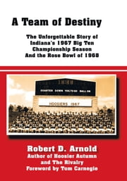 A Team of Destiny - The Unforgettable Story of Indiana's 1967 Big Ten Championship Season And the Rose Bowl of 1968 ebook by Robert D. Arnold