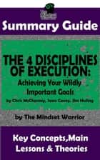 Summary Guide: The 4 Disciplines of Execution: Achieving Your Wildly Important Goals by: Chris McChesney, Sean Covey, Jim Huling | The Mindset Warrior Summary Guide - ( Business Leadership, Goal Setting, Project Management ) ebook by The Mindset Warrior