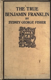 The True Benjamin Franklin ebook by Sydney George Fisher