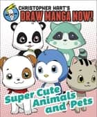 Supercute Animals and Pets: Christopher Hart's Draw Manga Now! ebook by Christopher Hart