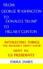 From George Washington to Donald J. Trump to Hillary Clinton: Interesting Things You Probably Didn't Know About All US Presidents ebook by Emma James