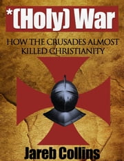 *(Holy) War: How the Crusades Almost Killed Christianity ebook by Jareb Collins