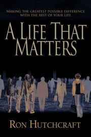 A Life That Matters: Making The Greatest Possible Difference With The Rest Of Your Life ebook by Hutchcraft,Ron