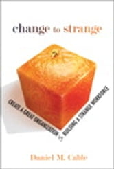Change to Strange - Create a Great Organization by Building a Strange Workforce ebook by Daniel M. Cable