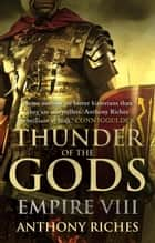 Thunder of the Gods: Empire VIII ebook by Anthony Riches