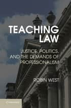 Teaching Law - Justice, Politics, and the Demands of Professionalism ebook by Robin L. West