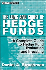 The Long and Short Of Hedge Funds - A Complete Guide to Hedge Fund Evaluation and Investing ebook by Daniel A. Strachman