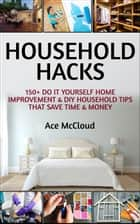 Household Hacks: 150+ Do It Yourself Home Improvement & DIY Household Tips That Save Time & Money ebook by Ace McCloud