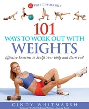 101 Ways to Work Out with Weights: Effective Exercises to Sculpt Your Body and Burn Fat! - Effective Exercises to Sculpt Your Body and Burn Fat! ebook by Cindy Whitmarsh,Kerri Walsh