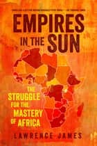 Empires in the Sun: The Struggle for the Mastery of Africa ebook by Lawrence James