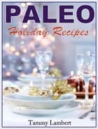 PALEO HOLIDAY RECIPES - THE MODERN CAVE DWELLER'S GOURMET GUIDE ebook by Tammy Lambert
