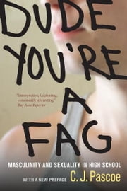 Dude, You're a Fag - Masculinity and Sexuality in High School ebook by C. J. Pascoe
