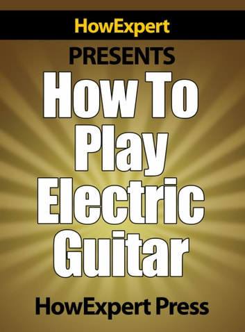 How To Play Electric Guitar: Your Step-By-Step Guide To Playing The Electric Guitar Like a Pro ebook by HowExpert