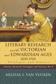 Literary Research and the Victorian and Edwardian Ages, 1830-1910 - Strategies and Sources ebook by Melissa S. Van Vuuren
