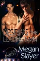 Desiring the Leading Man - (Club Desire Series, Book 4) ebook by Megan Slayer
