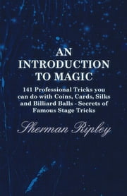 An Introduction to Magic - 141 Professional Tricks You Can Do with Coins, Cards, Silks and Billiard Balls - Secrets of Famous Stage Tricks ebook by Sherman Ripley