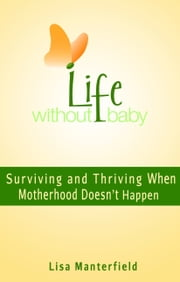 Life Without Baby: Surviving and Thriving When Motherhood Doesn't Happen ebook by Lisa Manterfield