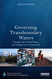 Governing Transboundary Waters - Canada, the United States, and Indigenous Communities ebook by Emma S. Norman