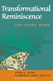 Transformational Reminiscence - Life Story Work ebook by John A. Kunz, MS,Florence Gray Soltys, MSW, ACSW, LCSW
