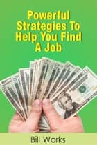 Powerful Strategies To Find A Job ebook by Bill Works