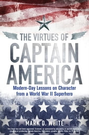 The Virtues of Captain America - Modern-Day Lessons on Character from a World War II Superhero ebook by Mark D. White