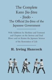 The Complete Kano Jiu-Jitsu - Jiudo - The Official Jiu-Jitsu of the Japanese Government - With Additions by Hoshino and Tsutsumi and Chapters on the S ebook by H. Irving Hancock