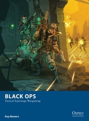 Black Ops - Tactical Espionage Wargaming ebook by Guy Bowers, Mr Johan Egerkrans, Dmitry Burmak