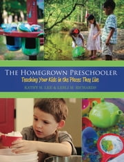 The Homegrown Preschooler - Teaching Your Kids in the Places They Live ebook by Kathy Lee,Lesli Richards