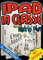 iPad in classe: il metodo ebook by Alberto Pian