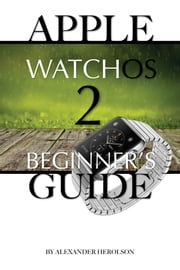 Apple WatchOs 2: Beginner's Guide ebook by Alexander Herolson
