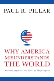 Why America Misunderstands the World - National Experience and Roots of Misperception ebook by Paul Pillar