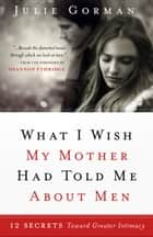 What I Wish My Mother Had Told Me About Men - 12 Secrets Towards Greater Intimacy ebook by Julie Gorman