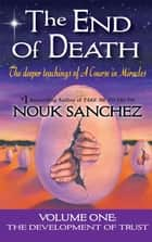 The End of Death - The Deeper Teachings of A Course in Miracles ebook by Nouk Sanchez, Carrie Triffet