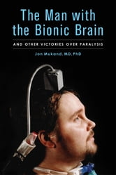The Man with the Bionic Brain - And Other Victories over Paralysis ebook by Jon Mukand, MD, PhD