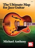 The Ultimate Map for Jazz Guitar ebook by Michael Anthony