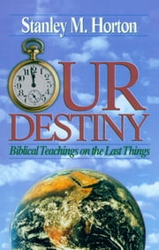 Our Destiny - Biblical Teachings on the Last Things ebook by Stanley M. Horton