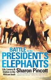 Battle for the President's Elephants - Life, Lunacy and Elation in the African Bush ebook by Sharon Pincott