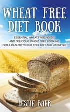Wheat Free Diet Book: Essential Wheat Free Foods and Delicious Wheat Free Cooking for a Healthy Wheat Free Diet and Lifestyle ebook by Leslie Baer