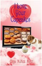 I Love Your Cupcakes ebook by Olga Núñez Miret