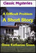 A Difficult Problem ebook by Anna Katharine Green