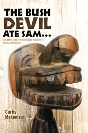 The Bush Devil Ate Sam - And Other Tales of a Peace Corps Volunteer in Liberia, West Africa ebook by Curtis Mekemson